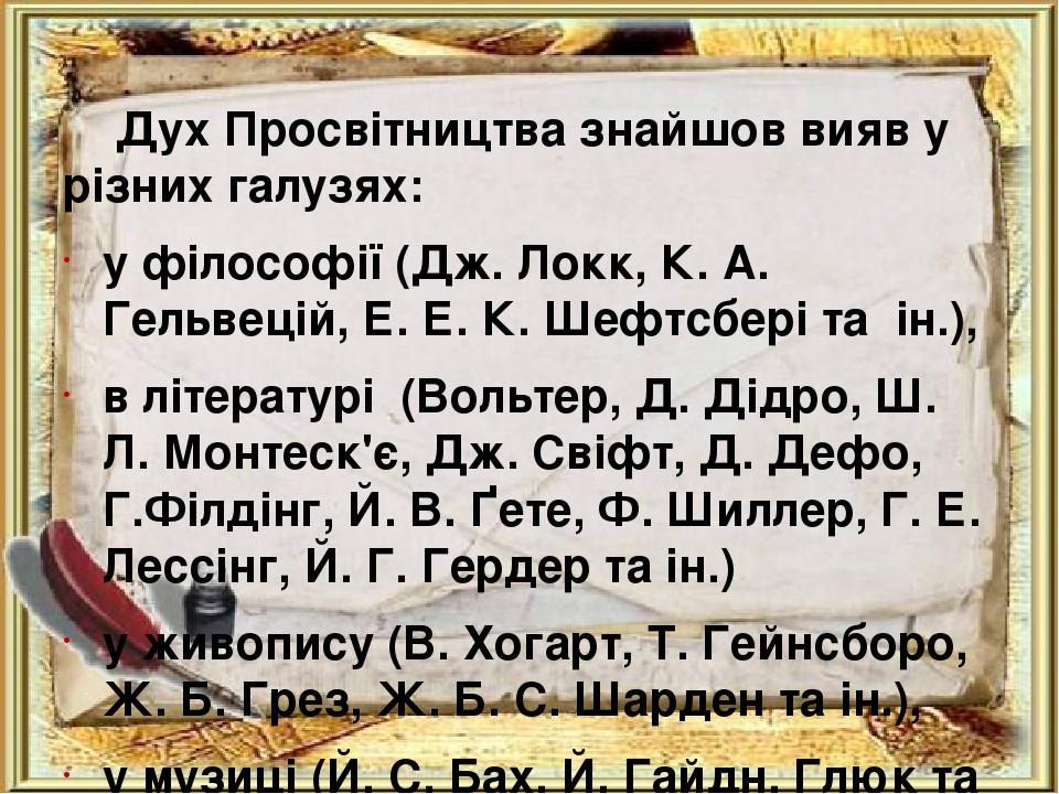 Дух Просвітництва знайшов вияв у різних галузях: у філософії (Дж. Локк, К. А. Гельвецій, Е. Е. К. Шефтсбері та ін.), в літературі (Вольтер, Д. Дідр...