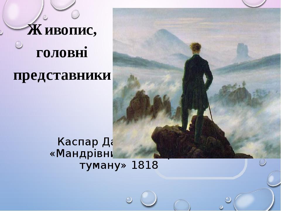 Каспар Давід Фрідріх «Мандрівник над морем туману» 1818 Живопис, головні представники