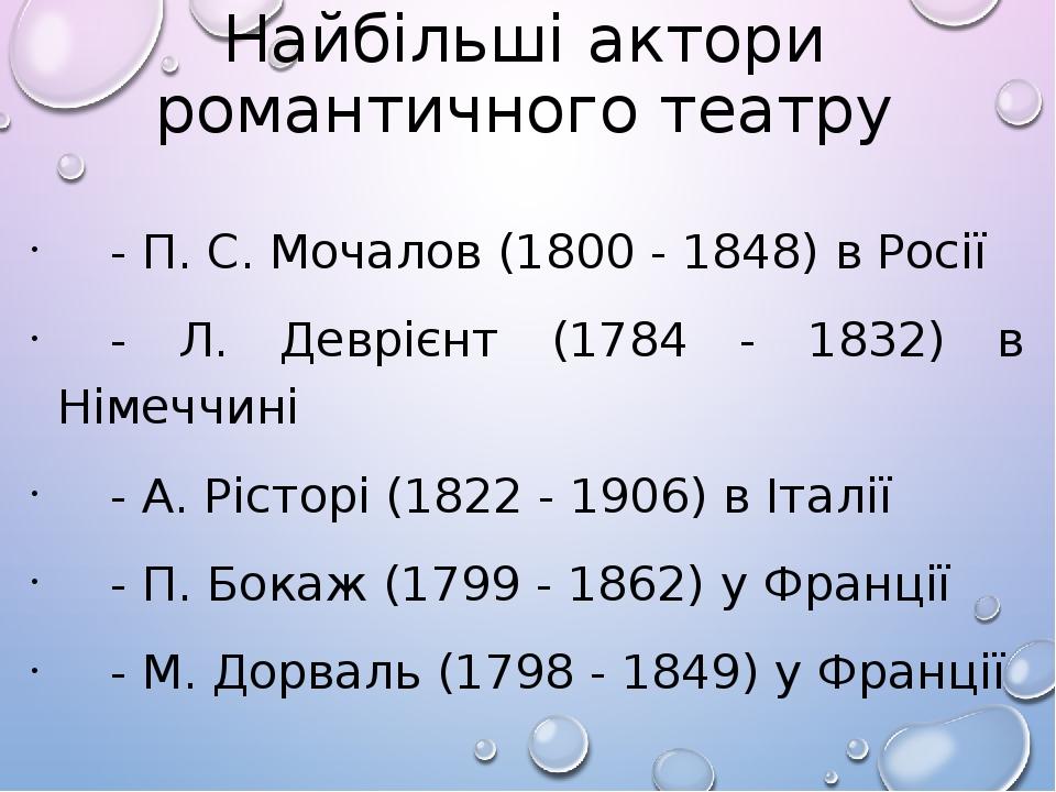 Найбільші актори романтичного театру - П. С. Мочалов (1800 - 1848) в Росії - Л. Деврієнт (1784 - 1832) в Німеччині - А. Рісторі (1822 - 1906) в Іта...