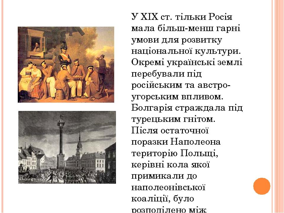 У XIX ст. тільки Росія мала більш-менш гарні умови для розвитку національної культури. Окремі українські землі перебували під російським та австро-...