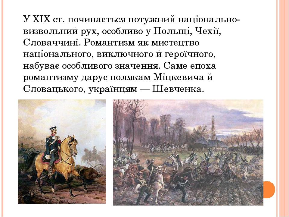 У XIX ст. починається потужний національно-визвольний рух, особливо у Польщі, Чехії, Словаччині. Романтизм як мистецтво національного, виключного й...