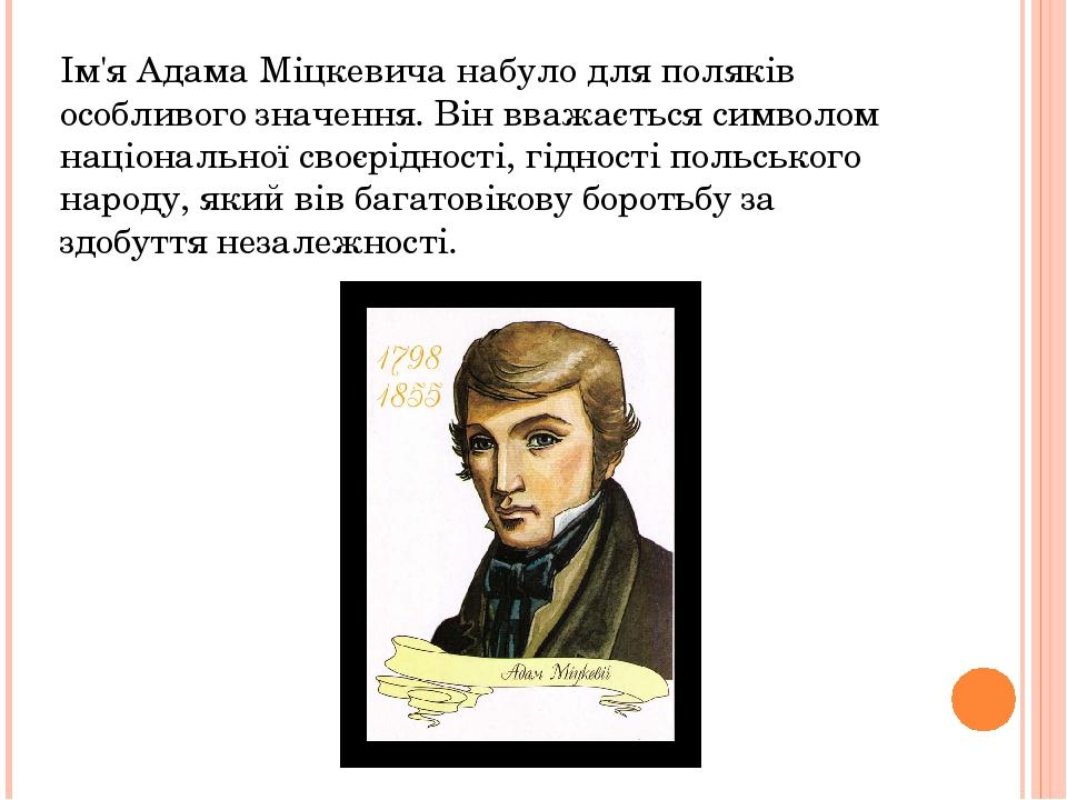 Ім'я Адама Міцкевича набуло для поляків особливого значення. Він вважається символом національної своєрідності, гідності польського народу, який ві...