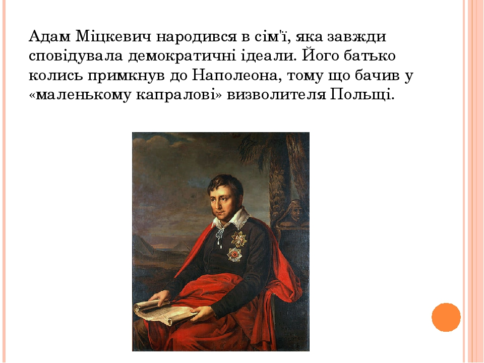 Адам Міцкевич народився в сім'ї, яка завжди сповідувала демократичні ідеали. Його батько колись примкнув до Наполеона, тому що бачив у «маленькому ...