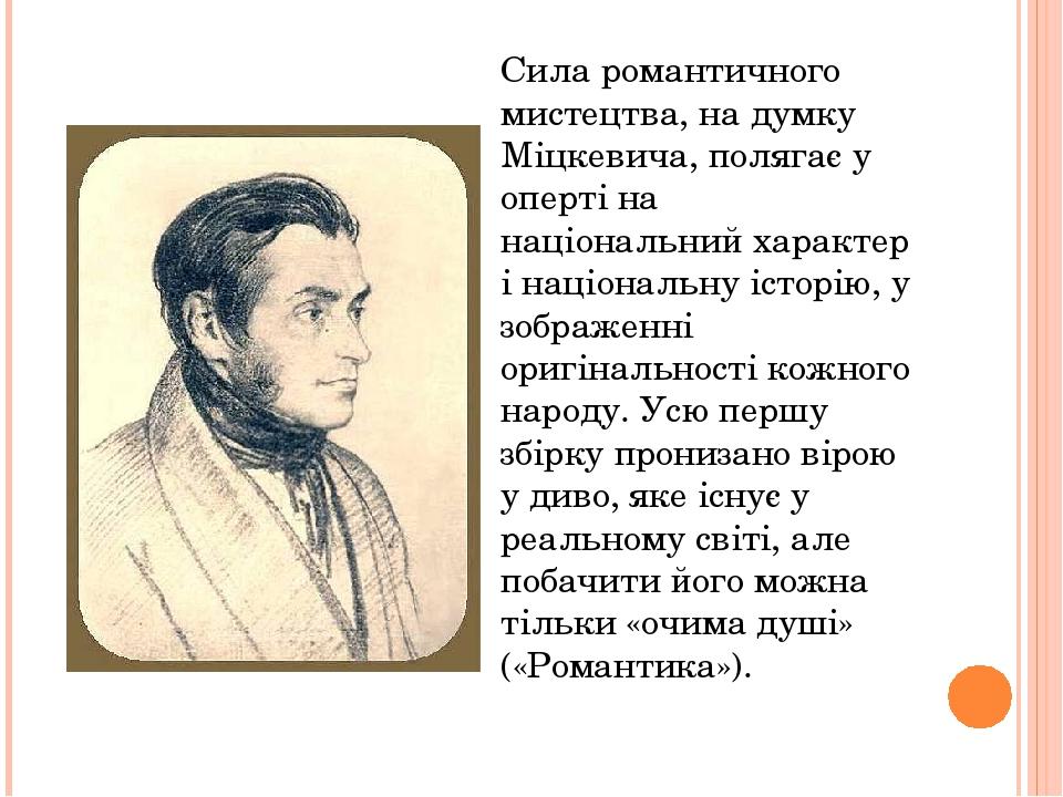 Сила романтичного мистецтва, на думку Міцкевича, полягає у оперті на національний характер і національну історію, у зображенні оригінальності кожно...