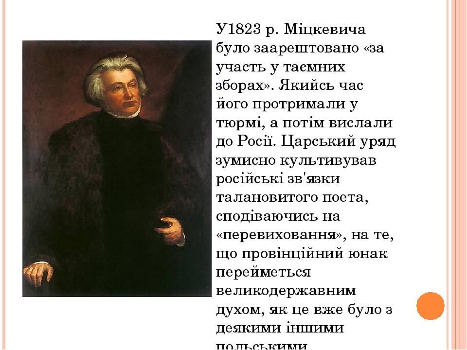 У1823 р. Міцкевича було заарештовано «за участь у таємних зборах». Якийсь час його протримали у тюрмі, а потім вислали до Росії. Царський уряд зуми...