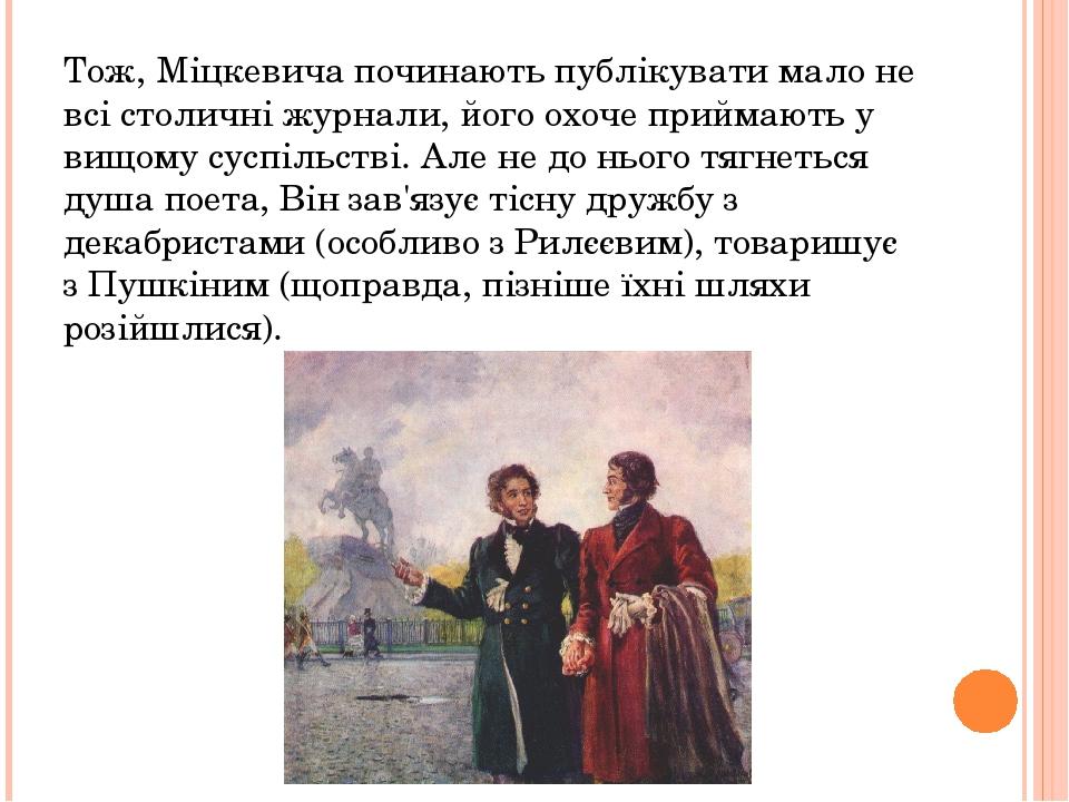 Тож, Міцкевича починають публікувати мало не всі столичні журнали, його охоче приймають у вищому суспільстві. Але не до нього тягнеться душа поета,...