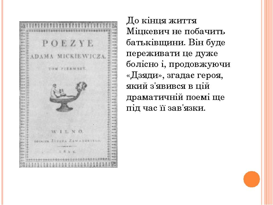 До кінця життя Міцкевич не побачить батьківщини. Він буде переживати це дуже болісно і, продовжуючи «Дзяди», згадає героя, який з'явився в цій драм...