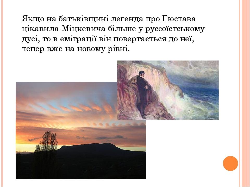 Якщо на батьківщині легенда про Гюстава цікавила Міцкевича більше у руссоїстському дусі, то в еміграції він повертається до неї, тепер вже на новом...