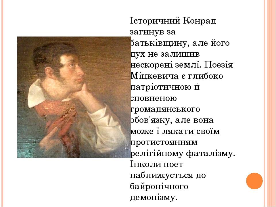 Історичний Конрад загинув за батьківщину, але його дух не залишив нескорені землі. Поезія Міцкевича є глибоко патріотичною й сповненою громадянсько...