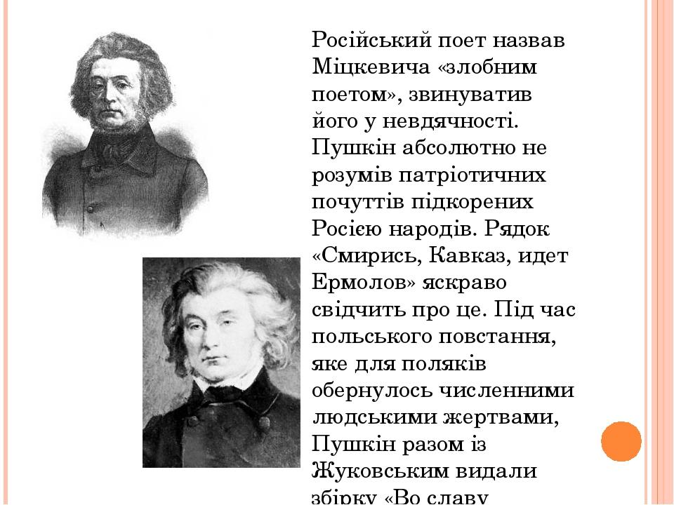 Російський поет назвав Міцкевича «злобним поетом», звинуватив його у невдячності. Пушкін абсолютно не розумів патріотичних почуттів підкорених Росі...