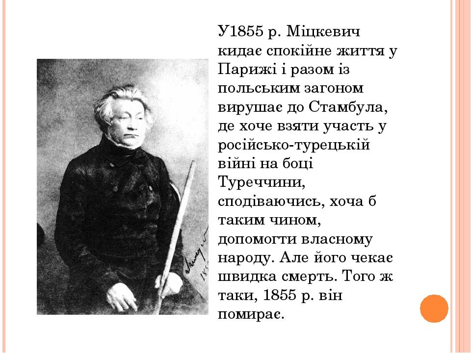 У1855 р. Міцкевич кидає спокійне життя у Парижі і разом із польським загоном вирушає до Стамбула, де хоче взяти участь у російсько-турецькій війні ...