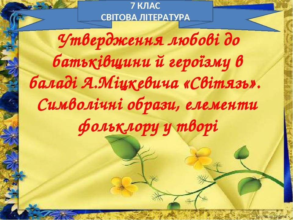 Утвердження любові до батьківщини й героїзму в баладі А.Міцкевича «Світязь». Символічні образи, елементи фольклору у творі 7 КЛАС СВІТОВА ЛІТЕРАТУРА