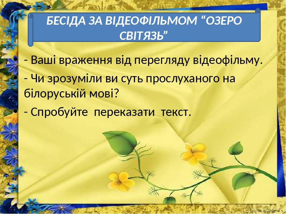 - Ваші враження від перегляду відеофільму. - Чи зрозуміли ви суть прослуханого на білоруській мові? - Спробуйте переказати текст. БЕСІДА ЗА ВІДЕОФІ...