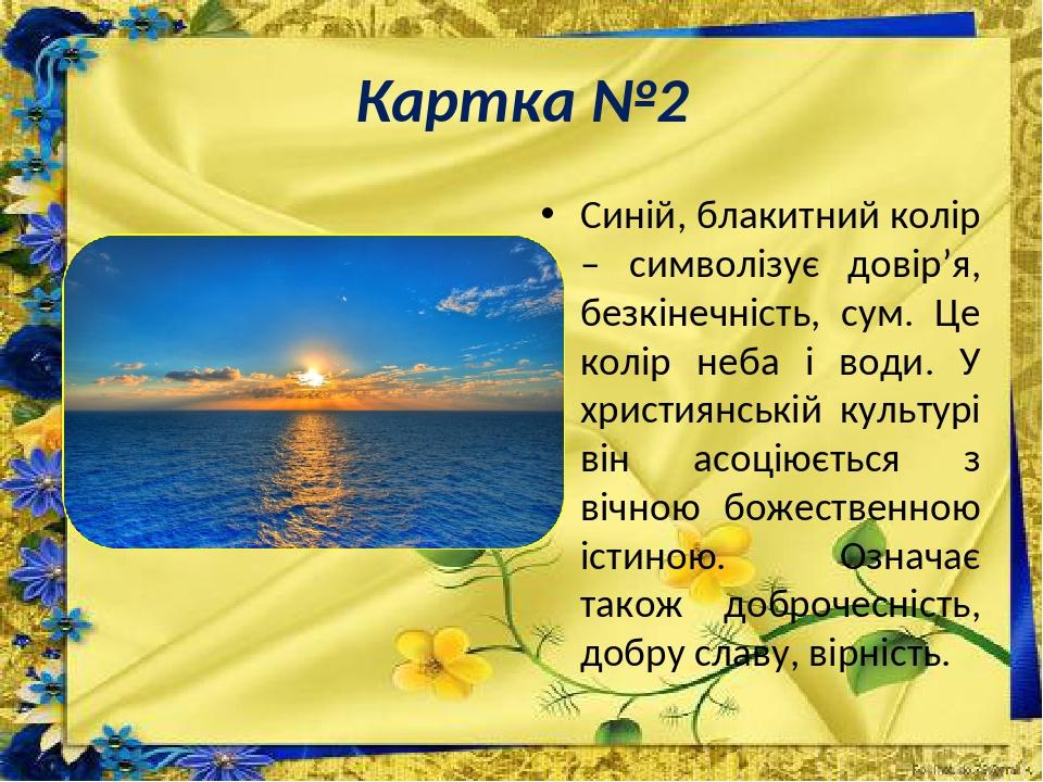 Картка №2 Синій, блакитний колір – символізує довір'я, безкінечність, сум. Це колір неба і води. У християнській культурі він асоціюється з вічною ...