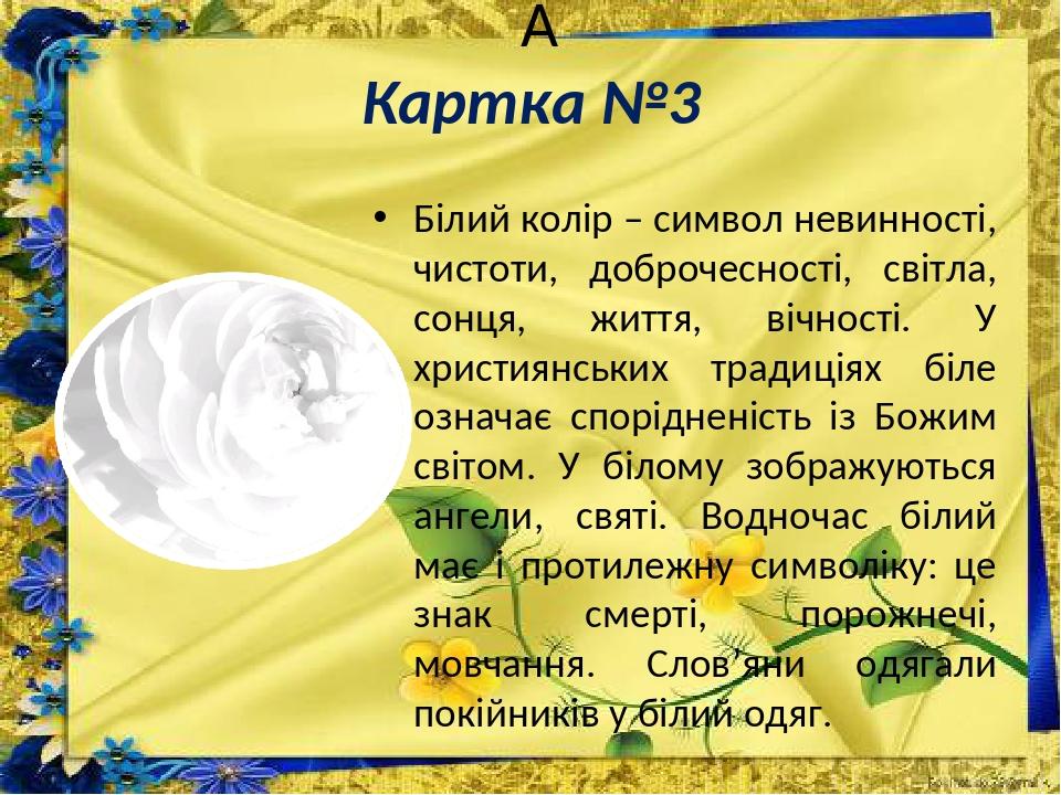 Картка №3 Білий колір – символ невинності, чистоти, доброчесності, світла, сонця, життя, вічності. У християнських традиціях біле означає спорідн...