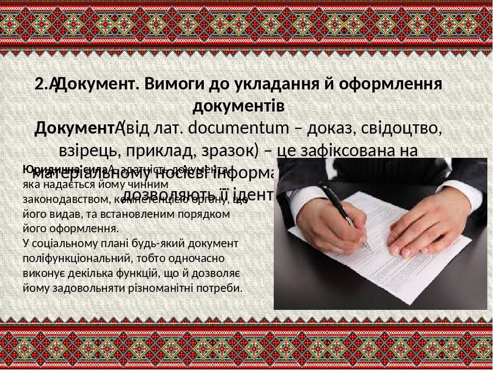 2.Документ. Вимоги до укладання й оформлення документів Документ(від лат. documentum – доказ, свідоцтво, взірець, приклад, зразок) – це зафіксова...
