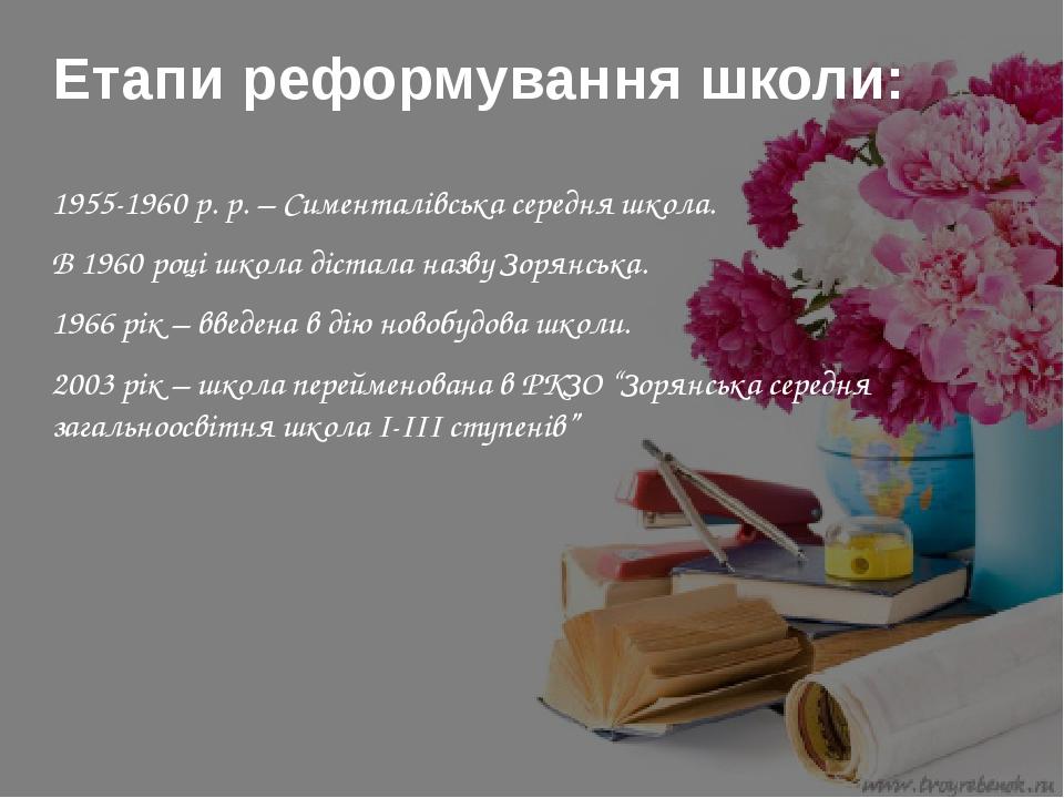 1955-1960 р. р. – Сименталівська середня школа. В 1960 році школа дістала назву Зорянська. 1966 рік – введена в дію новобудова школи. 2003 рік – шк...