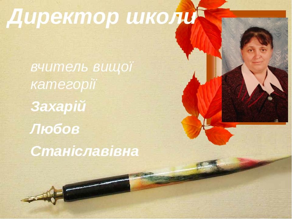 Директор школи вчитель вищої категорії Захарій Любов Станіславівна