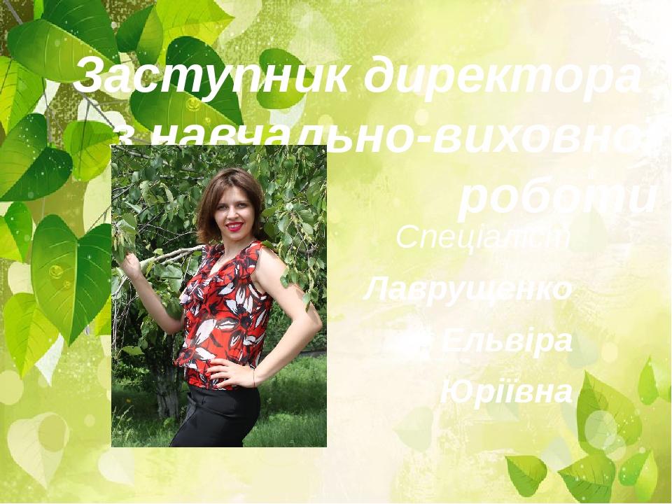 Заступник директора з навчально-виховної роботи Спеціаліст Лаврущенко Ельвіра Юріївна