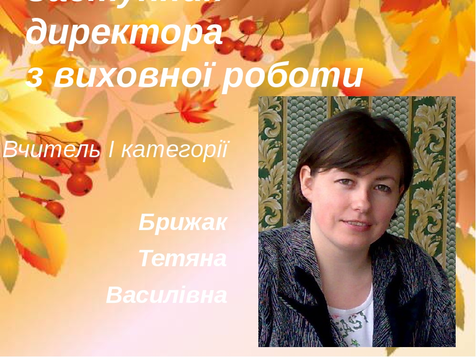 Заступник директора з виховної роботи Вчитель І категорії Брижак Тетяна Василівна
