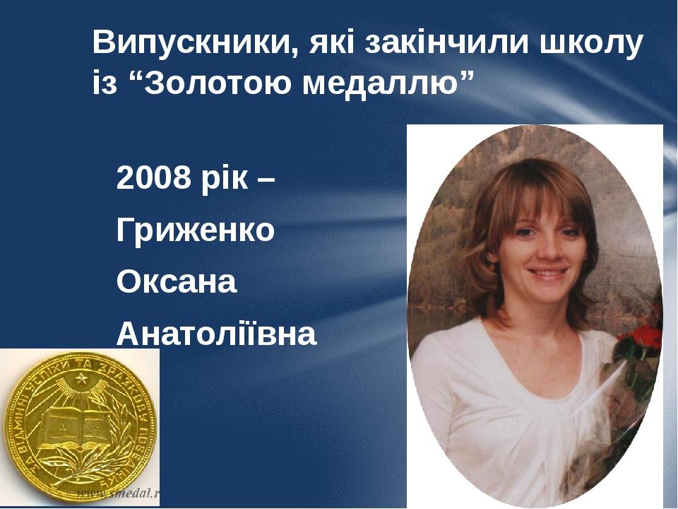 """Випускники, які закінчили школу із """"Золотою медаллю"""" 2008 рік – Гриженко Оксана Анатоліївна"""