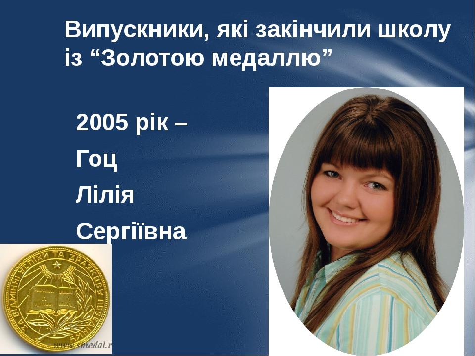 """Випускники, які закінчили школу із """"Золотою медаллю"""" 2005 рік – Гоц Лілія Сергіївна"""