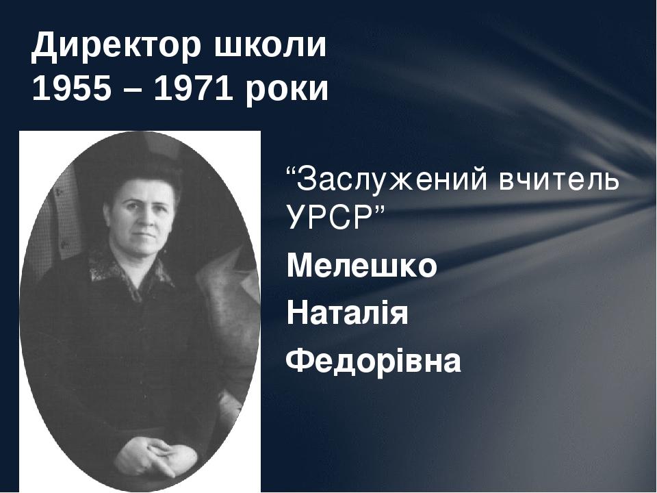 """Директор школи 1955 – 1971 роки """"Заслужений вчитель УРСР"""" Мелешко Наталія Федорівна"""