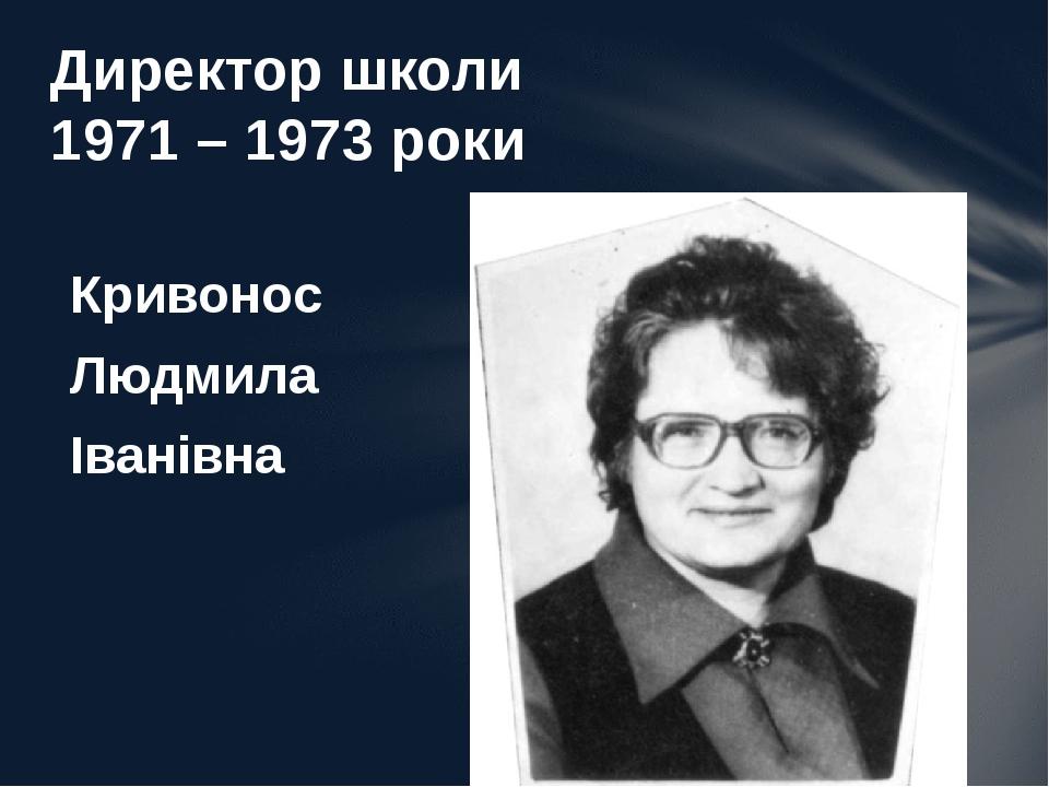 Кривонос Людмила Іванівна Директор школи 1971 – 1973 роки
