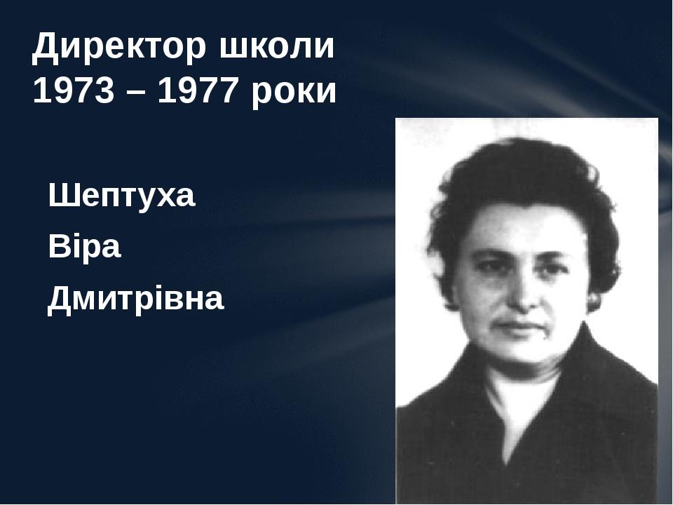 Шептуха Віра Дмитрівна Директор школи 1973 – 1977 роки