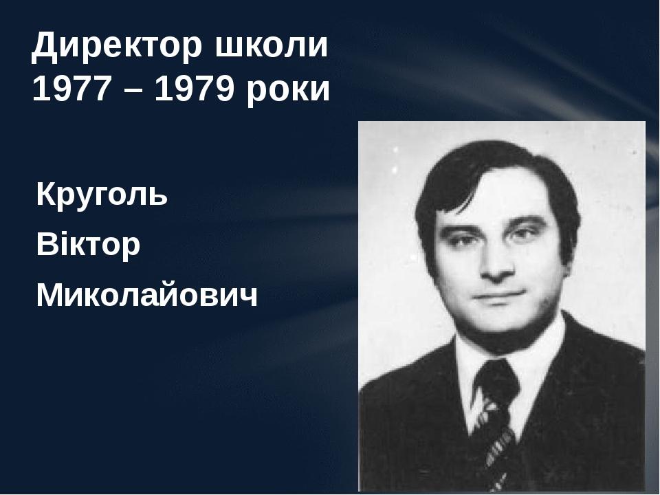 Круголь Віктор Миколайович Директор школи 1977 – 1979 роки