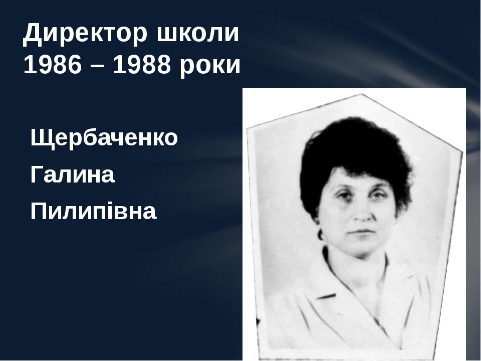 Щербаченко Галина Пилипівна Директор школи 1986 – 1988 роки