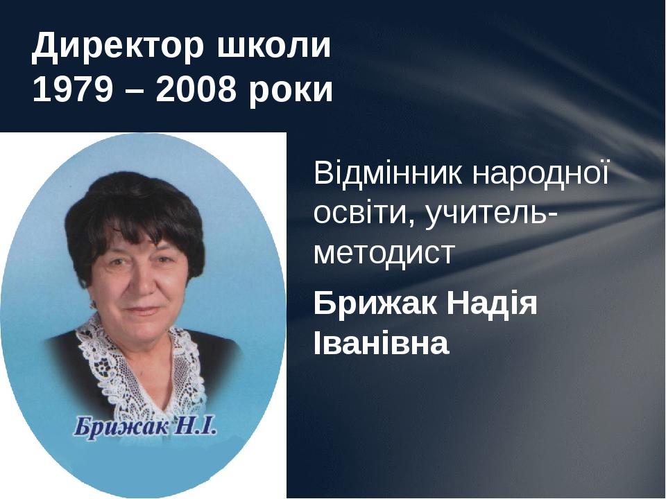 Відмінник народної освіти, учитель-методист Брижак Надія Іванівна Директор школи 1979 – 2008 роки