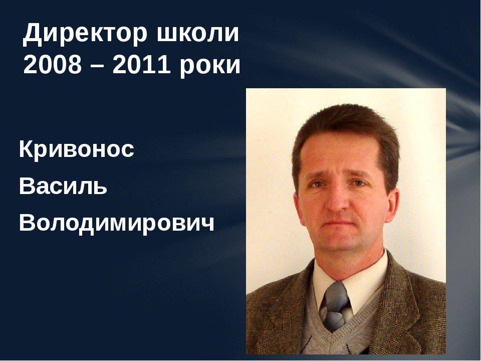 Кривонос Василь Володимирович Директор школи 2008 – 2011 роки