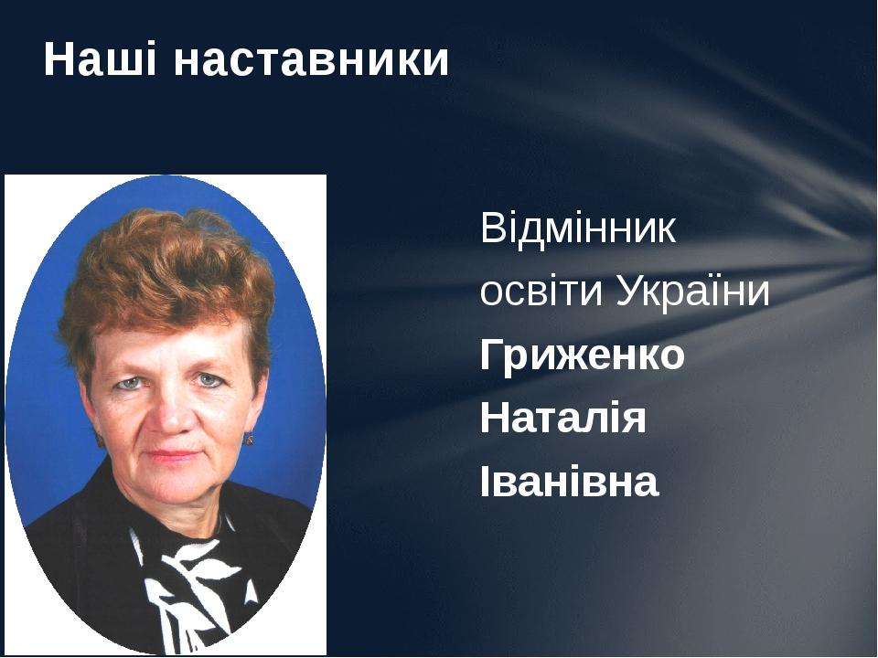 Відмінник освіти України Гриженко Наталія Іванівна Наші наставники
