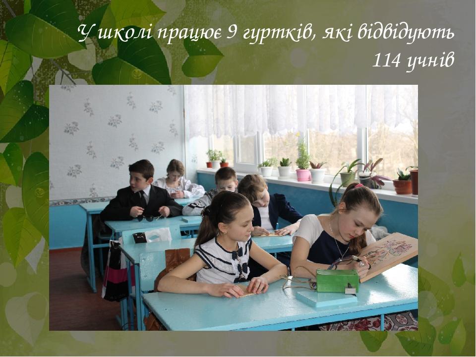 У школі працює 9 гуртків, які відвідують 114 учнів