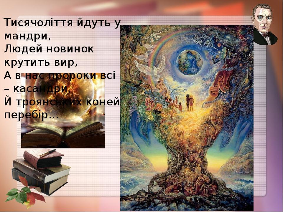 Тисячоліття йдуть у мандри, Людей новинок крутить вир, А в нас пророки всі – касандри, Й троянських коней перебір…