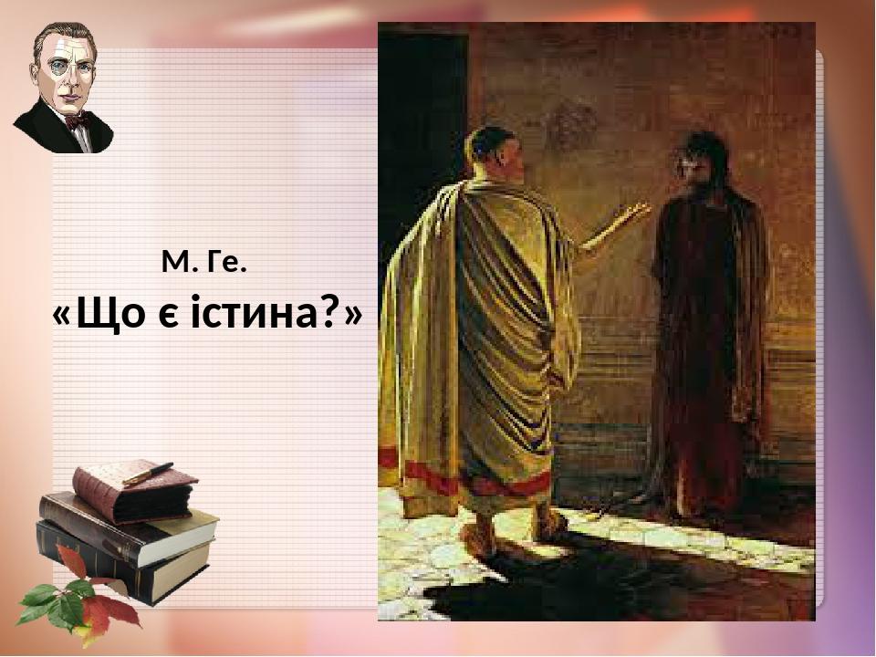 М. Ге. «Що є істина?»