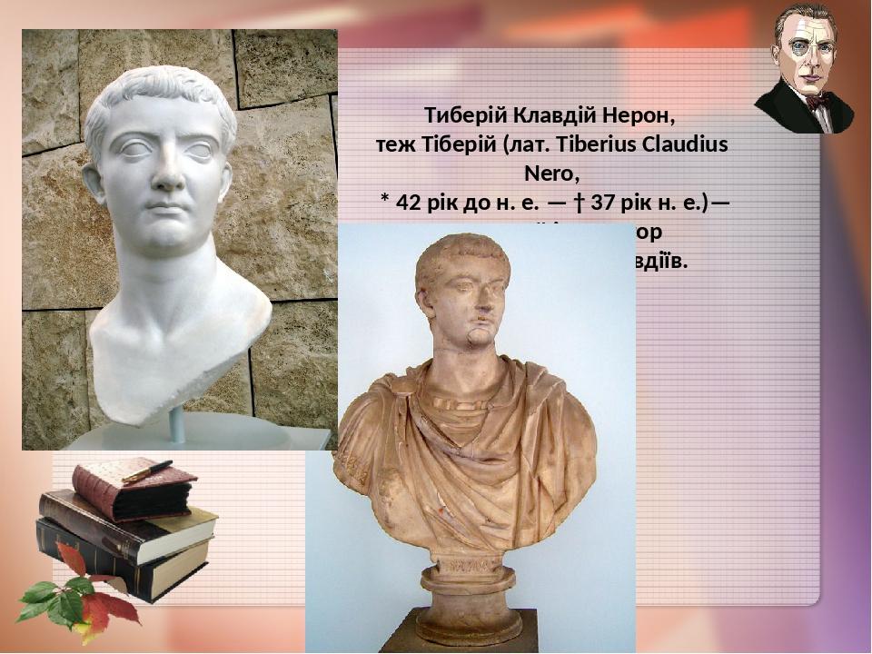 Тиберій Клавдій Нерон, теж Тіберій (лат. Tiberius Claudius Nero, * 42 рік до н. е. — † 37 рік н. е.)— римський імператор з династії Юліїв-Клавдіїв.