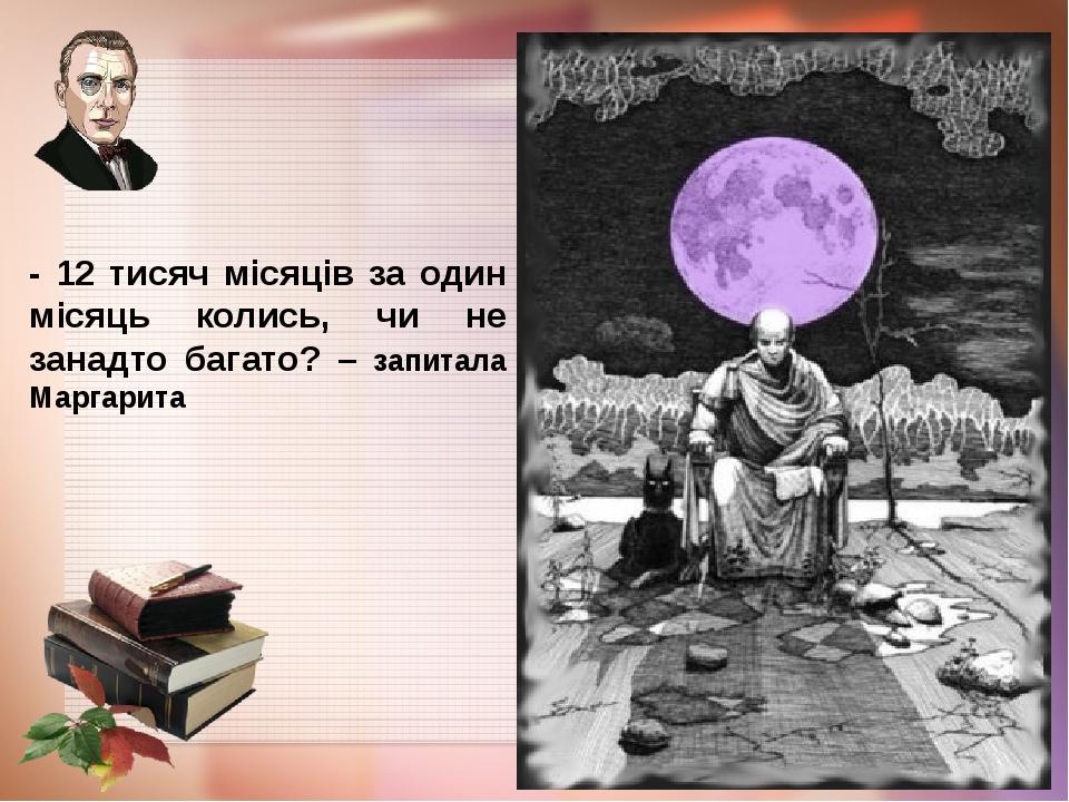 - 12 тисяч місяців за один місяць колись, чи не занадто багато? – запитала Маргарита