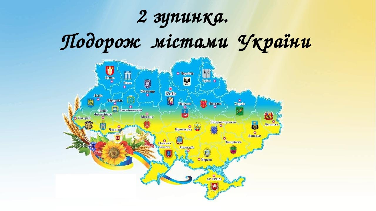 2 зупинка. Подорож містами України