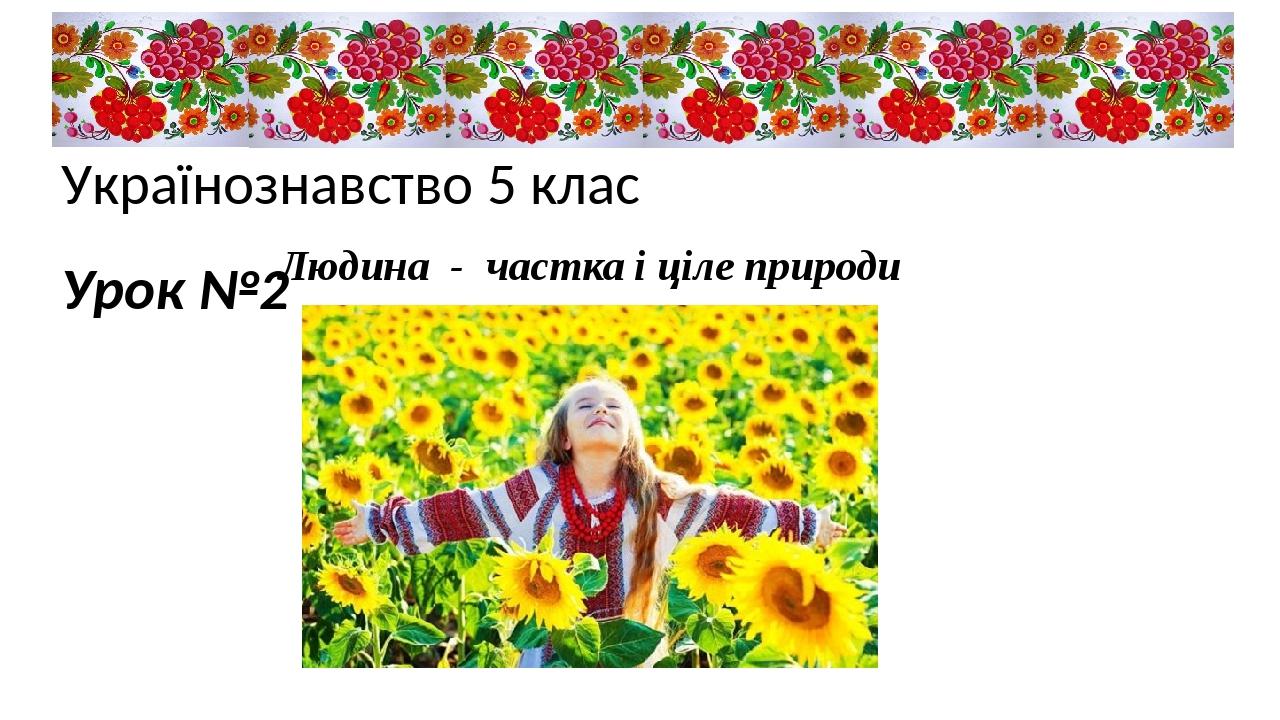 Українознавство 5 клас Урок №2 Людина-частка і ціле природи
