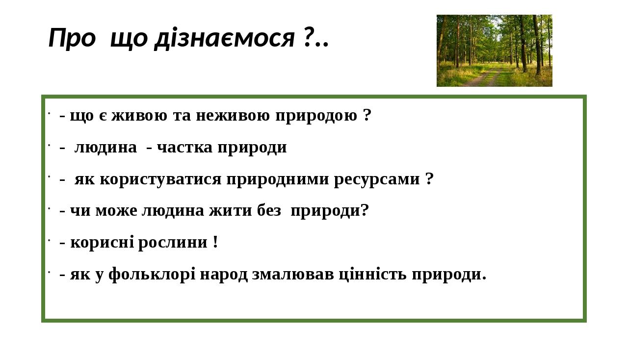 Про що дізнаємося ?.. - що є живою та неживою природою ? - людина - частка природи - як користуватися природними ресурсами ? - чи може людина жити ...