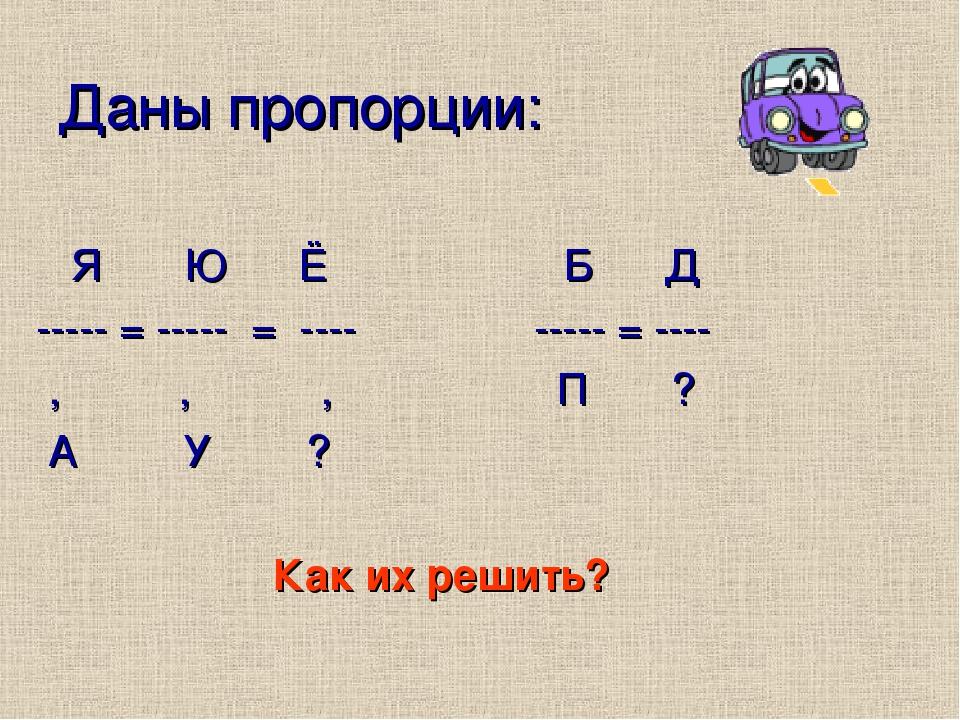 Даны пропорции: Я Ю Ё Б Д ----- = ----- = ---- ----- = ---- , , , П ? А У ? Как их решить?