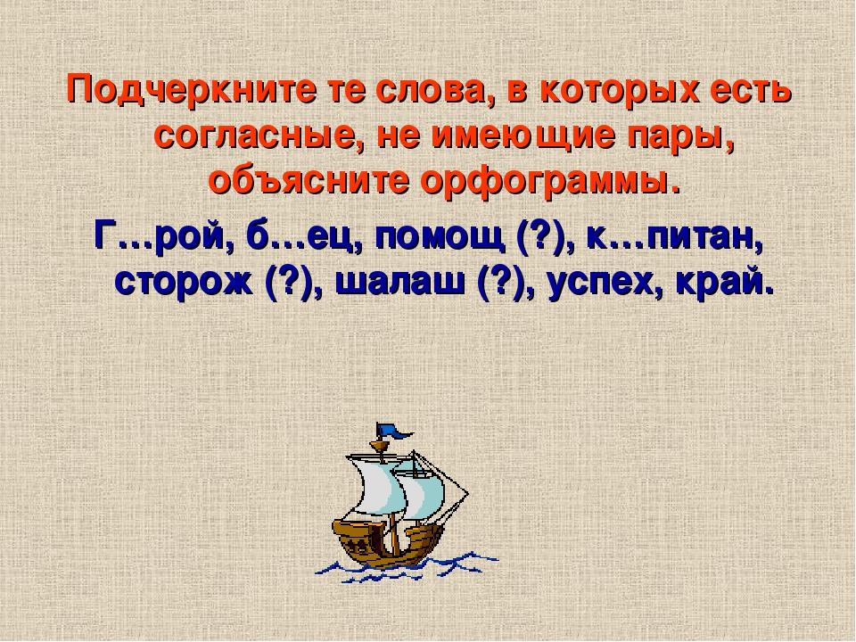 Подчеркните те слова, в которых есть согласные, не имеющие пары, объясните орфограммы. Г…рой, б…ец, помощ (?), к…питан, сторож (?), шалаш (?), успе...