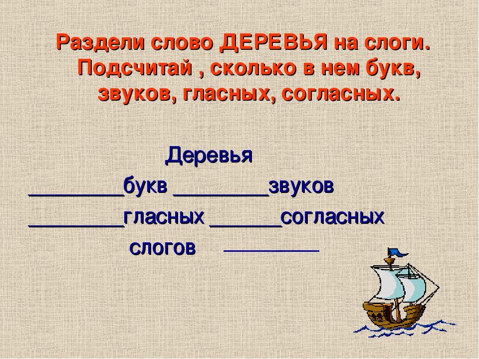 Раздели слово ДЕРЕВЬЯ на слоги. Подсчитай , сколько в нем букв, звуков, гласных, согласных. Деревья ________букв ________звуков ________гласных ___...