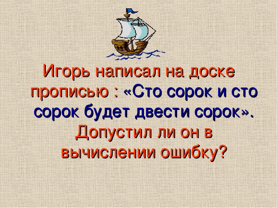Игорь написал на доске прописью : «Сто сорок и сто сорок будет двести сорок». Допустил ли он в вычислении ошибку?