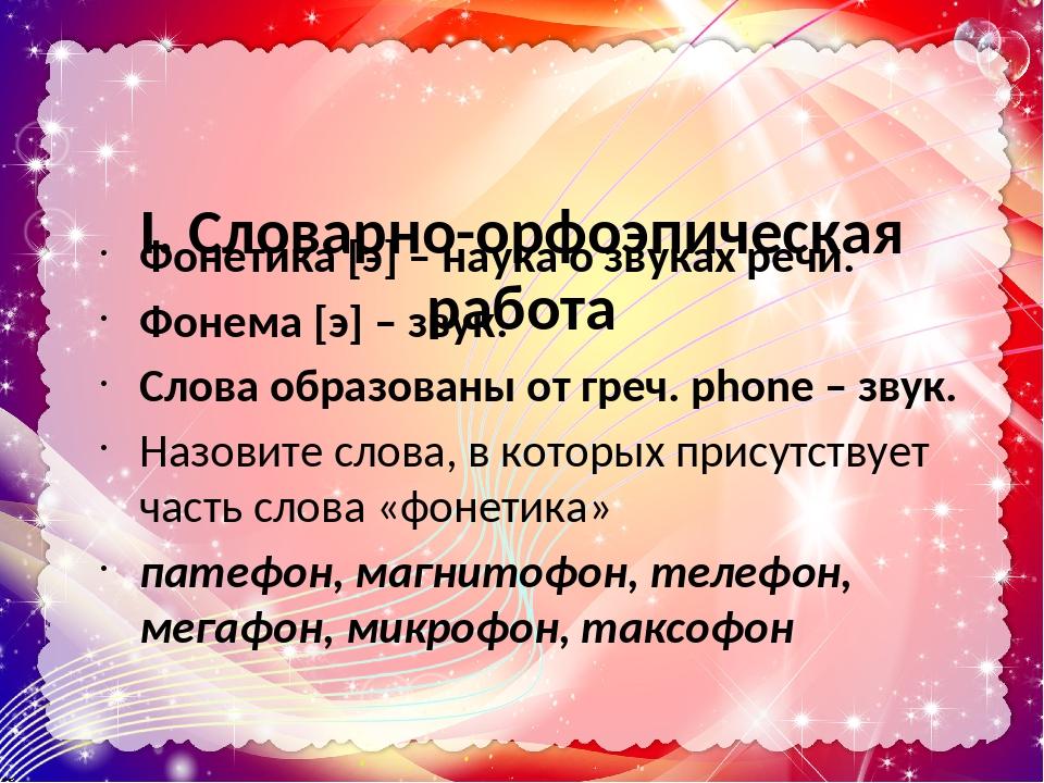 I. Словарно-орфоэпическая работа Фонетика [э] – наука о звуках речи. Фонема [э] – звук. Слова образованы от греч. phone – звук. Назовите слова, в к...