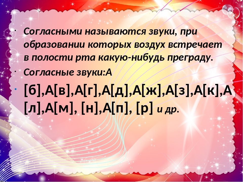 Согласными называются звуки, при образовании которых воздух встречает в полости рта какую-нибудь преграду. Согласные звуки: [б], [в], [г], [д],...