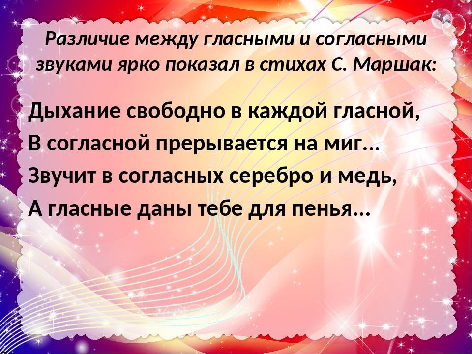 Различие между гласными и согласными звуками ярко показал в стихах С. Маршак: Дыхание свободно в каждой гласной, В согласной прерывается на миг... ...