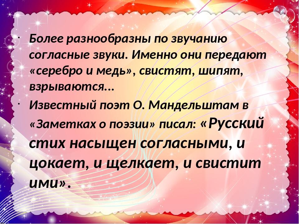Более разнообразны по звучанию согласные звуки. Именно они передают «серебро и медь», свистят, шипят, взрываются... Известный поэт О. Мандельштам в...